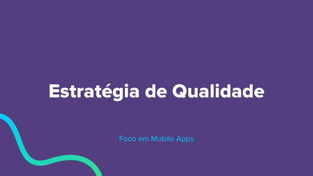 Estratégia de Qualidade Foco em Mobile Apps