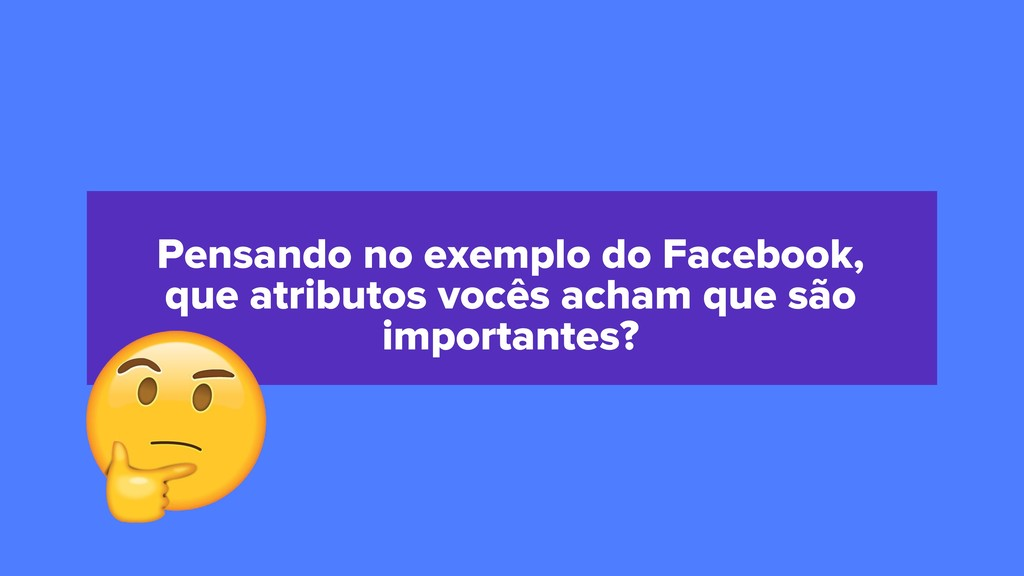 Pensando no exemplo do Facebook, que atributos ...