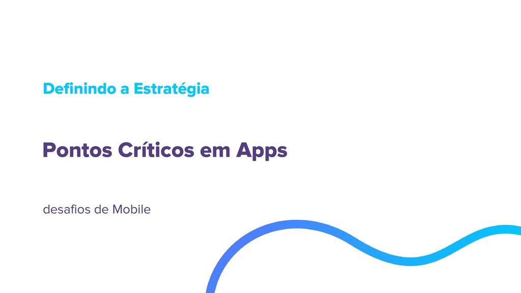 Pontos Críticos em Apps Definindo a Estratégia ...
