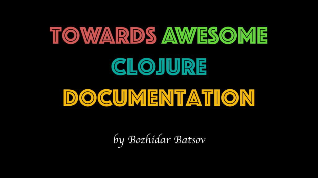 Towards AWESOME Clojure doCUmentation by Bozhid...