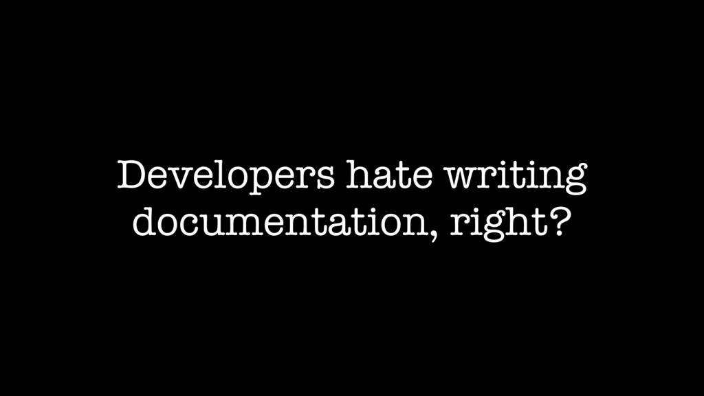 Developers hate writing documentation, right?