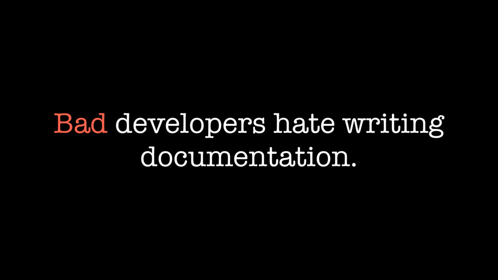 Bad developers hate writing documentation.