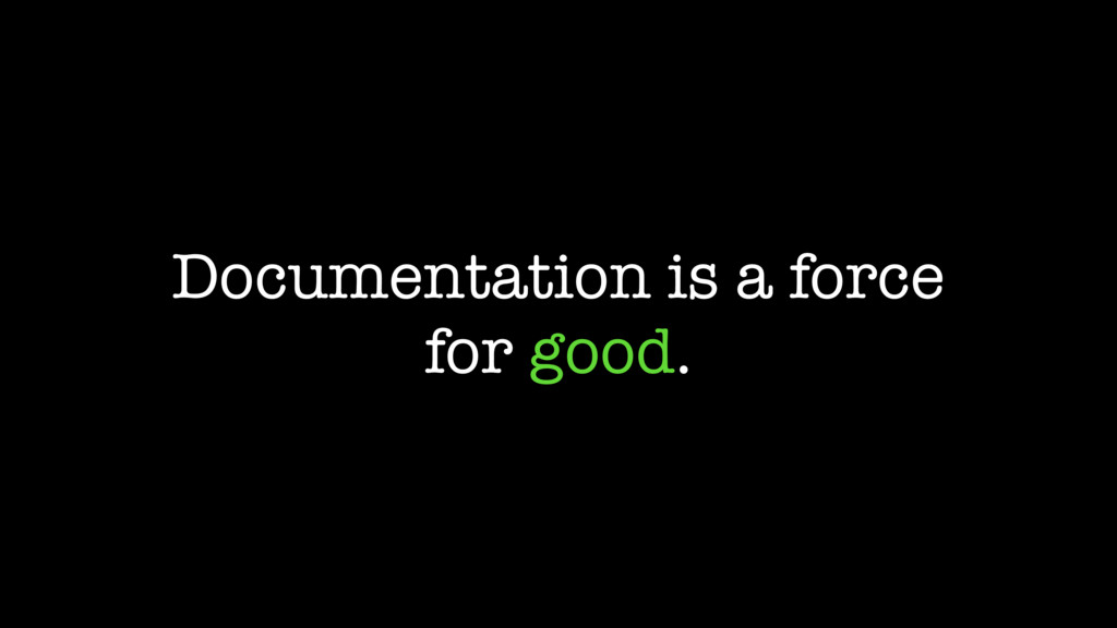 Documentation is a force for good.