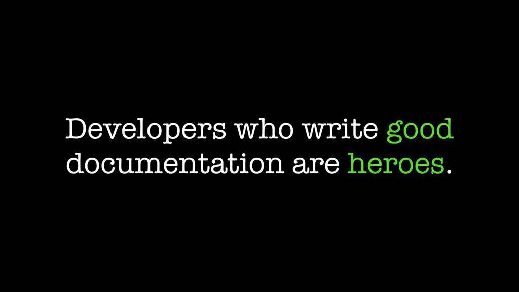 Developers who write good documentation are her...