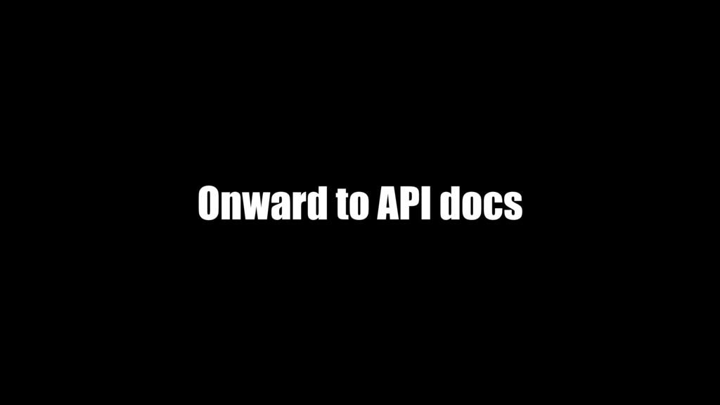 Onward to API docs