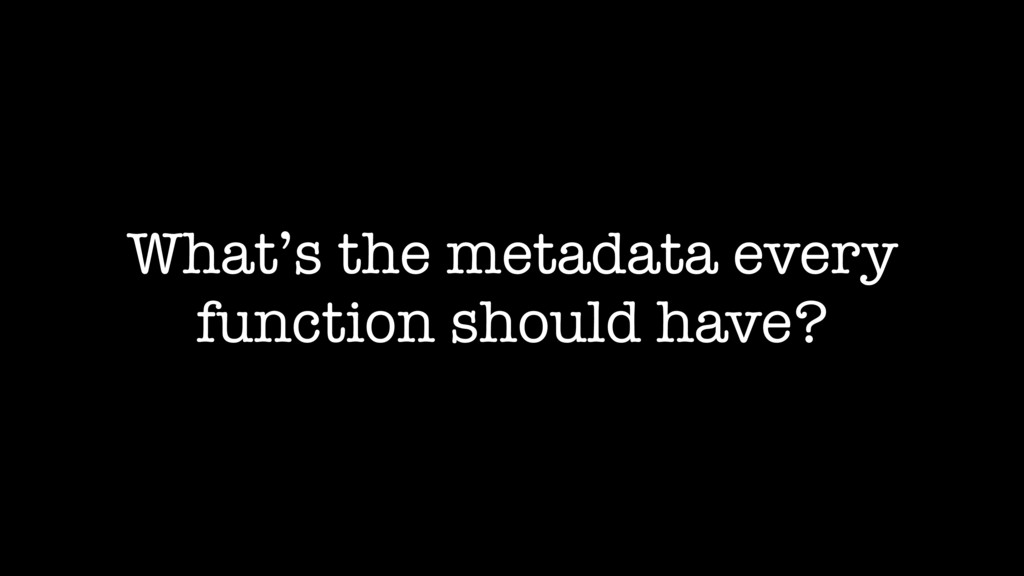 What's the metadata every function should have?