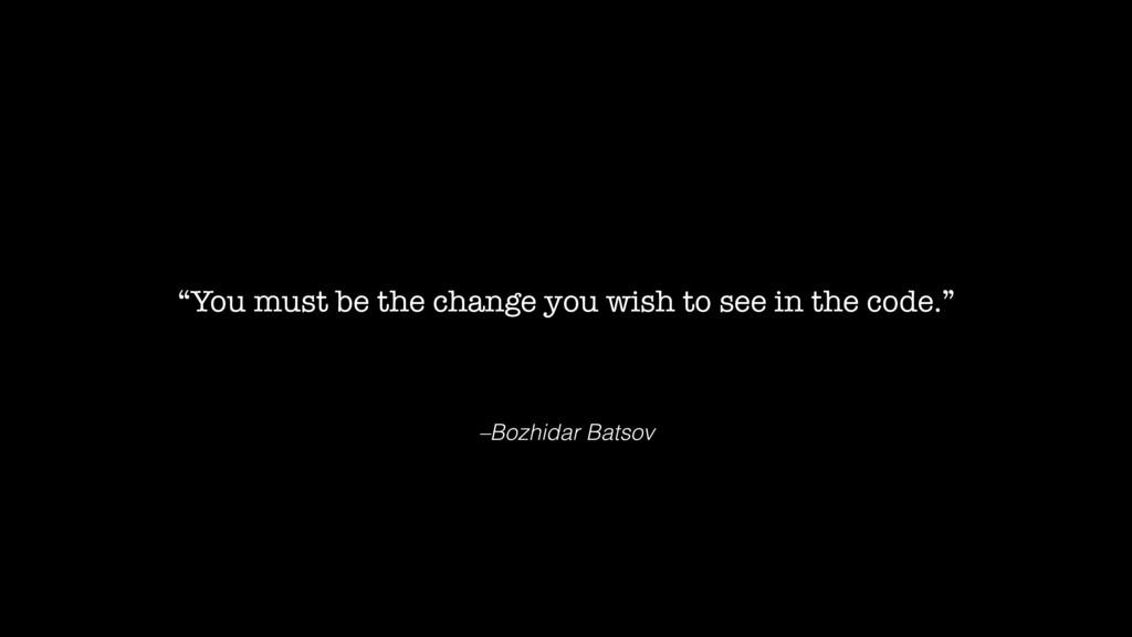 "–Bozhidar Batsov ""You must be the change you wi..."