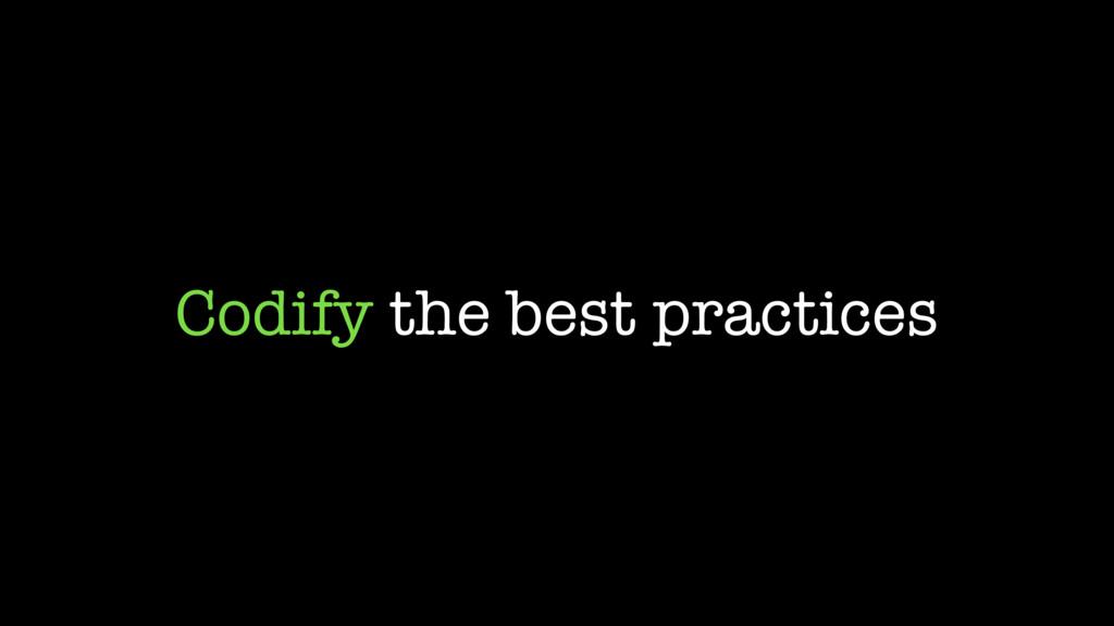 Codify the best practices