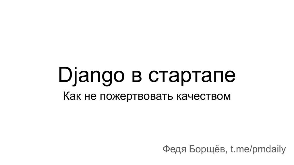 Django в стартапе Как не пожертвовать качеством...