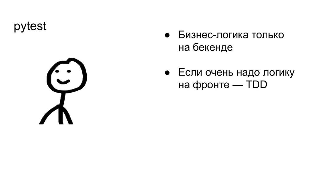 pytest ● Бизнес-логика только на бекенде ● Если...