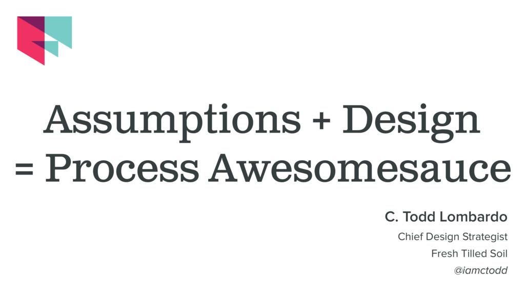 Assumptions + Design = Process Awesomesauce C. ...