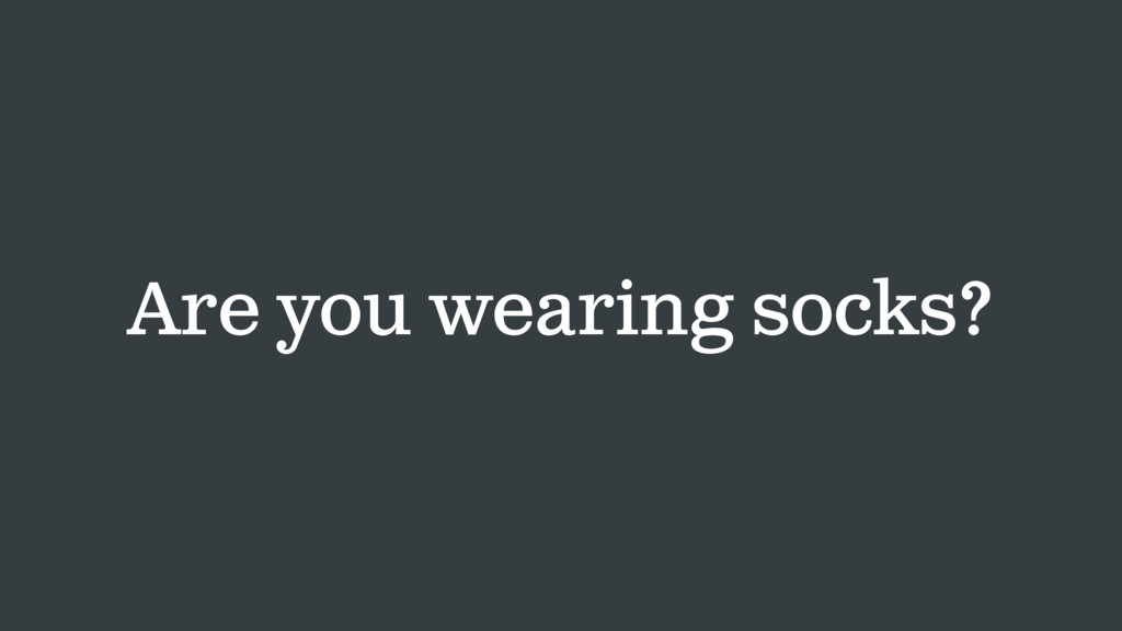 Are you wearing socks?