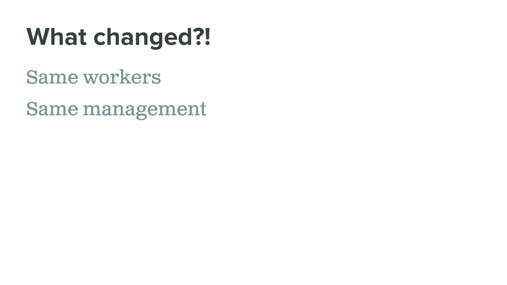 Same workers Same management What changed?!