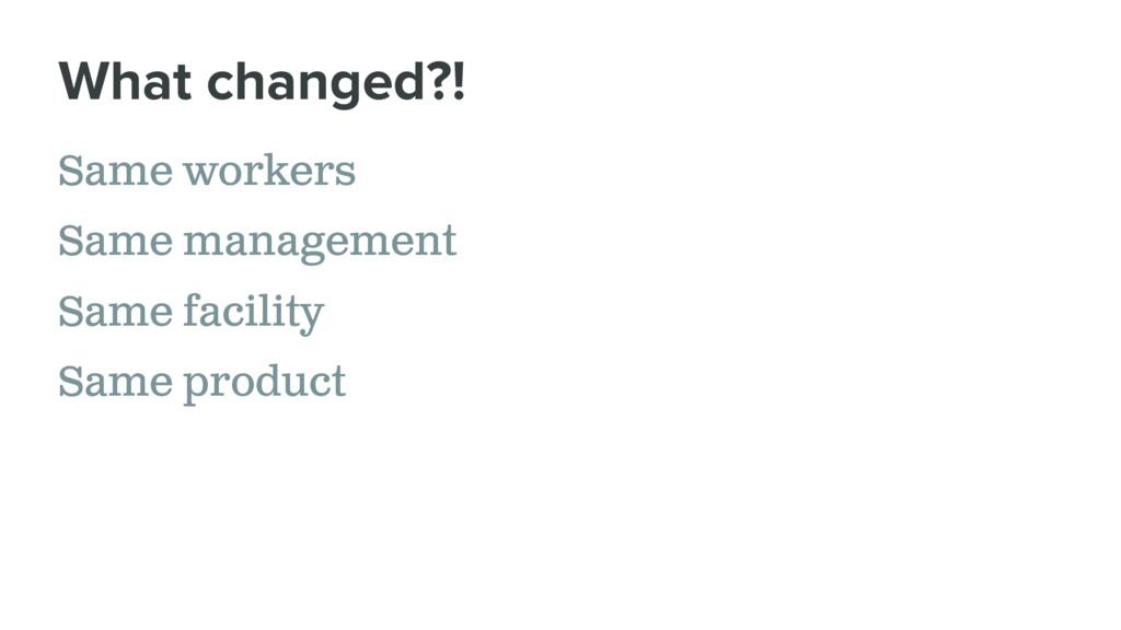 Same workers Same management Same facility Same...