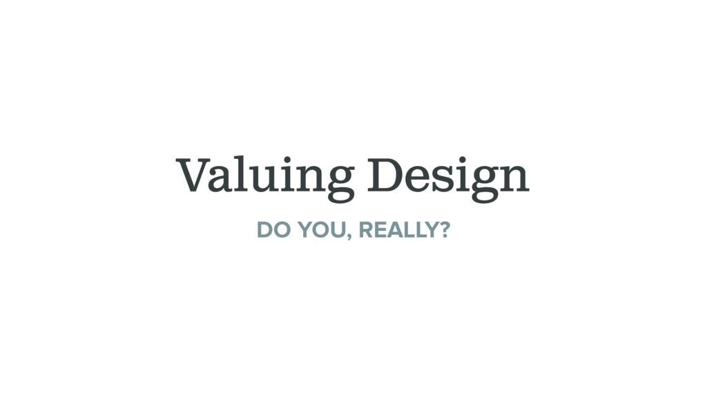 Valuing Design DO YOU, REALLY?