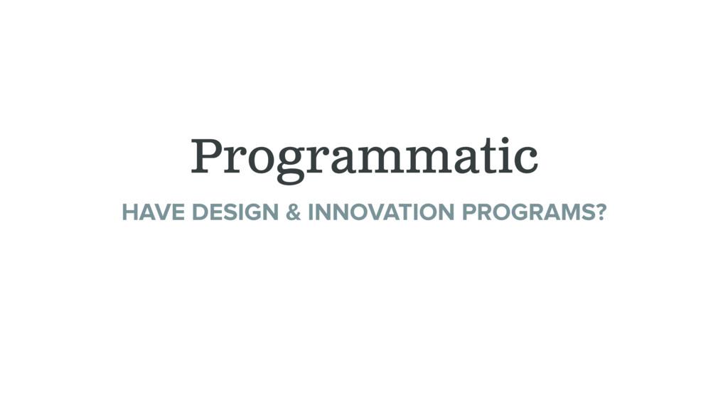 Programmatic HAVE DESIGN & INNOVATION PROGRAMS?...