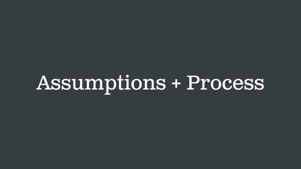 Assumptions + Process