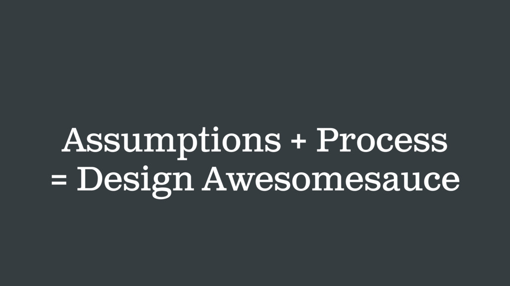 Assumptions + Process = Design Awesomesauce