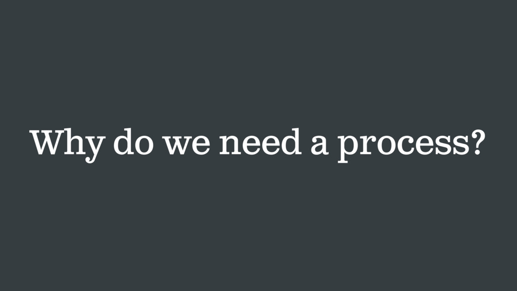 Why do we need a process?