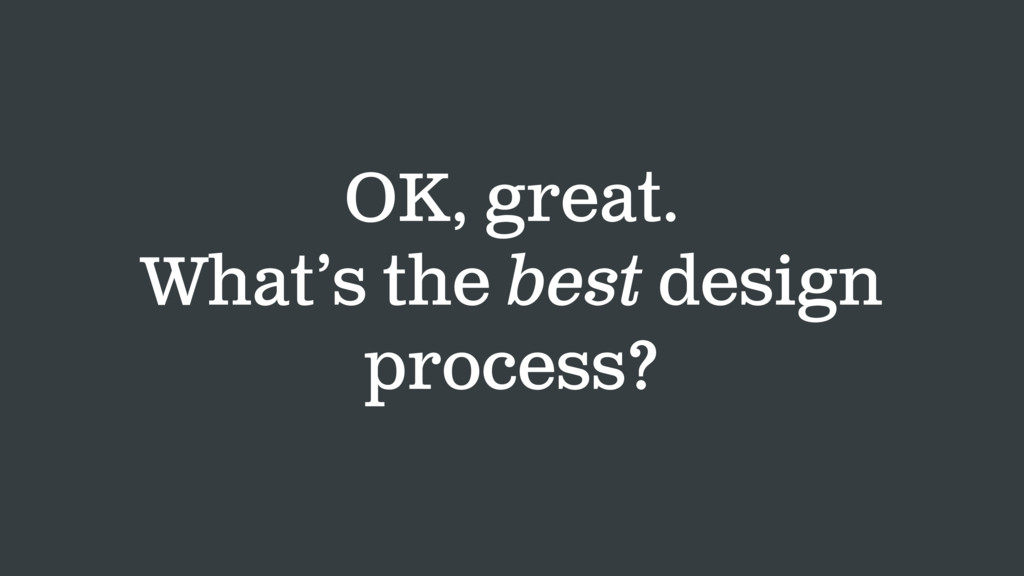 OK, great. What's the best design process?