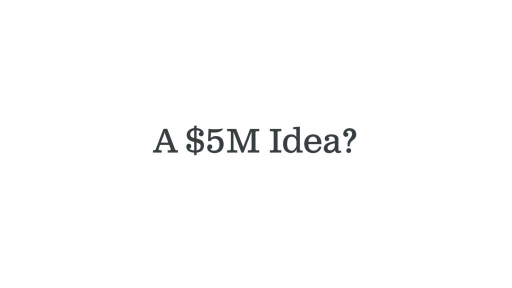 A $5M Idea?