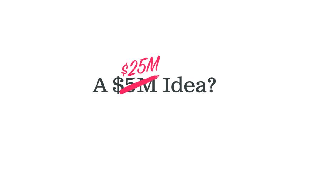 A $5M Idea? $25M
