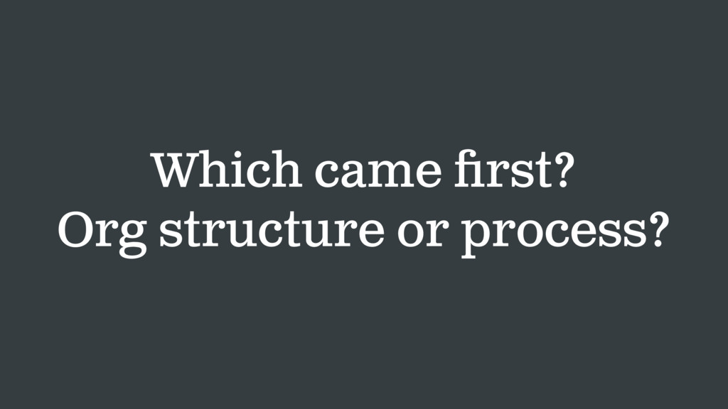 Which came first? Org structure or process?