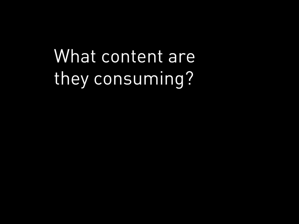 What content are they consuming?