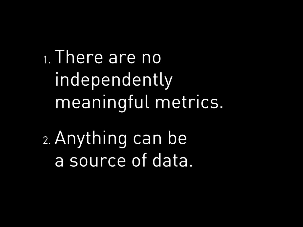 There are no independently meaningful metrics. ...