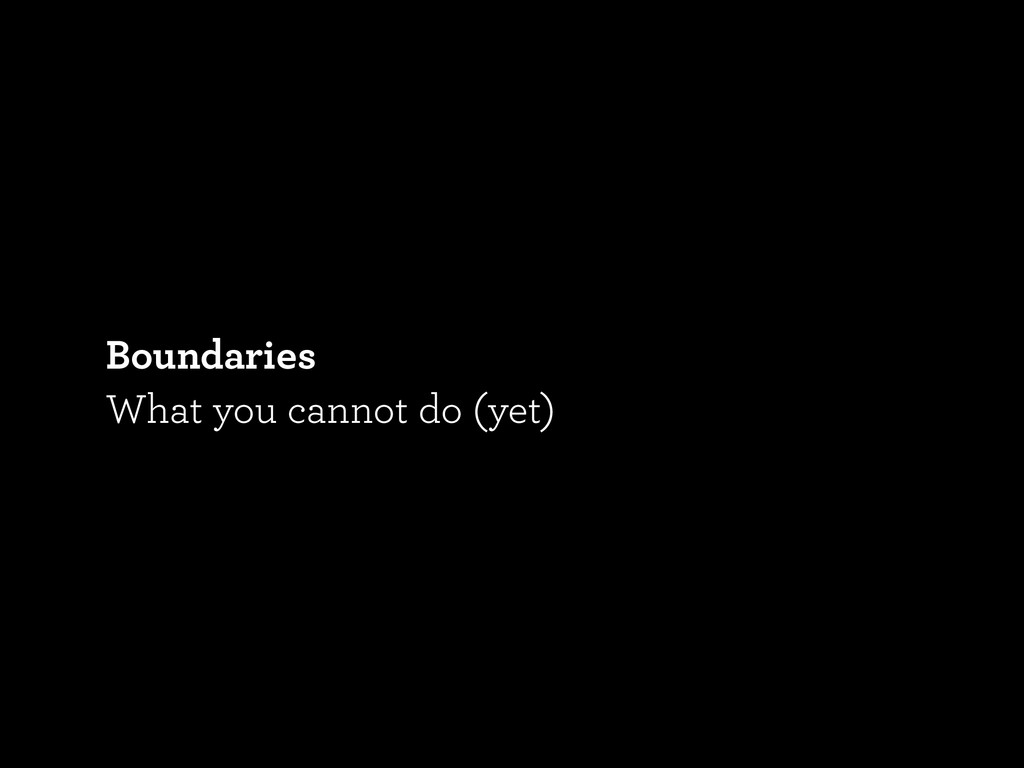 Boundaries What you cannot do (yet)