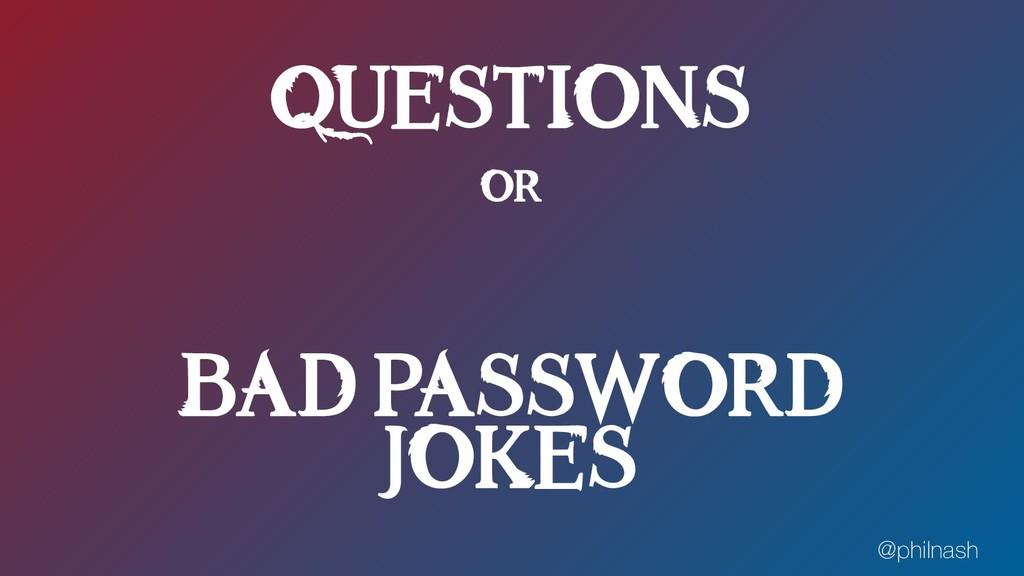 QUESTIONS OR BAD PASSWORD JOKES @philnash