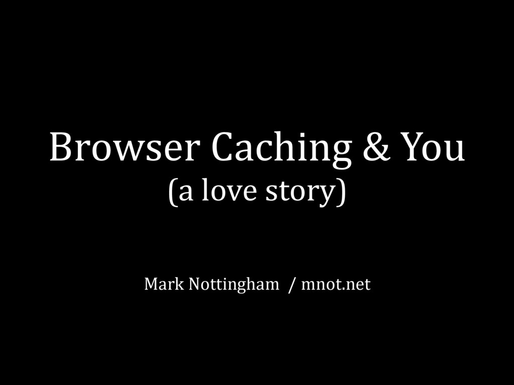 Browser Caching & You (a love story) Mark Nott...