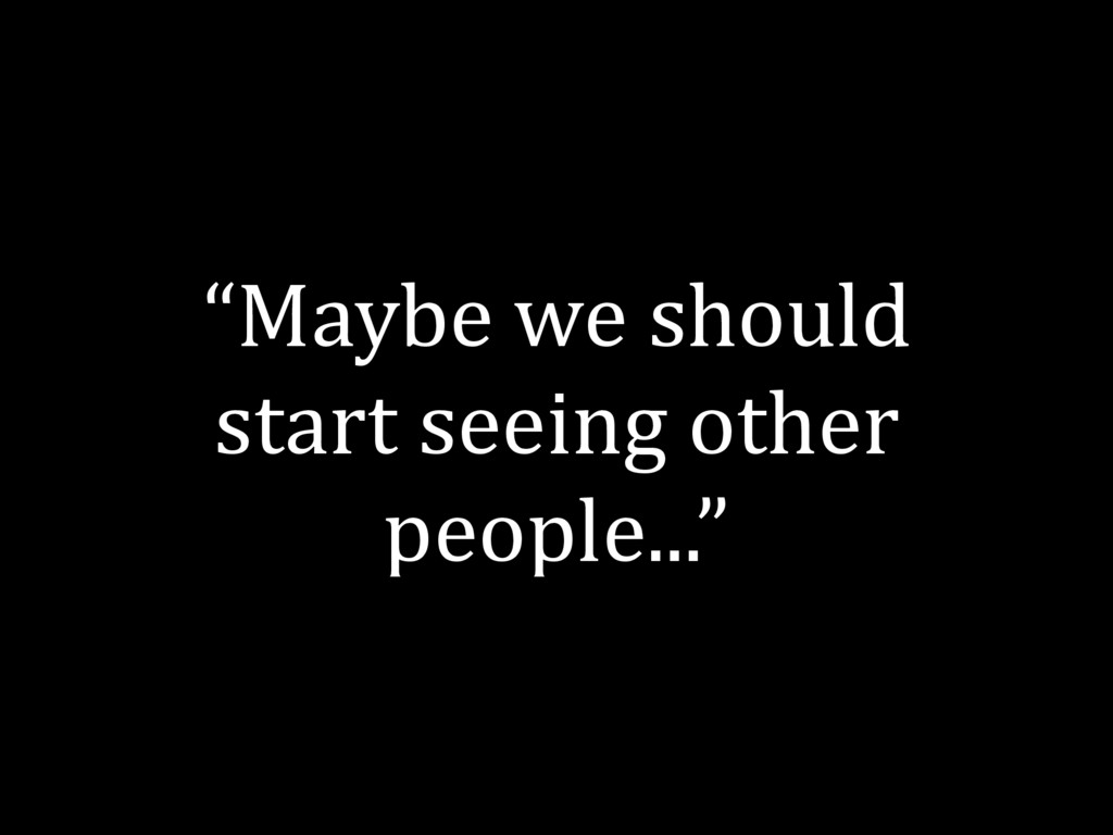 """""""Maybe we should start seeing other people..."""""""