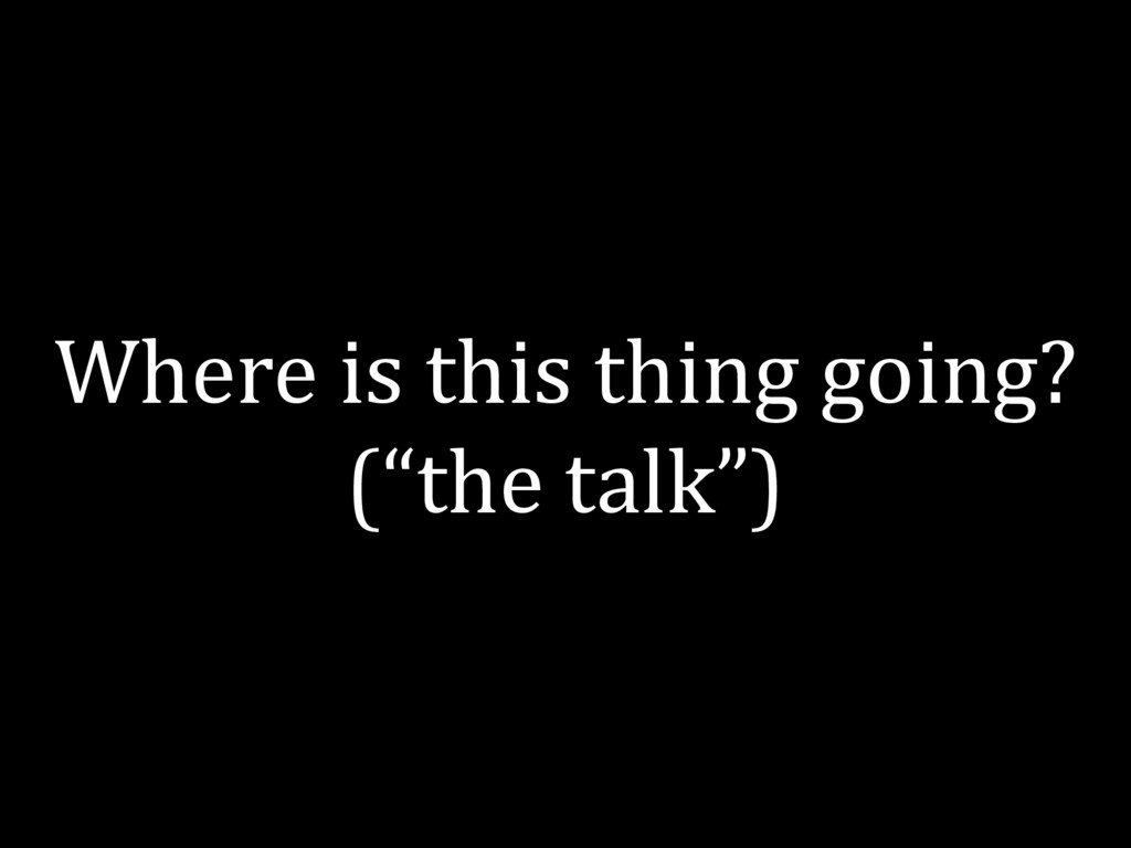 """Where is this thing going? (""""the talk"""")"""