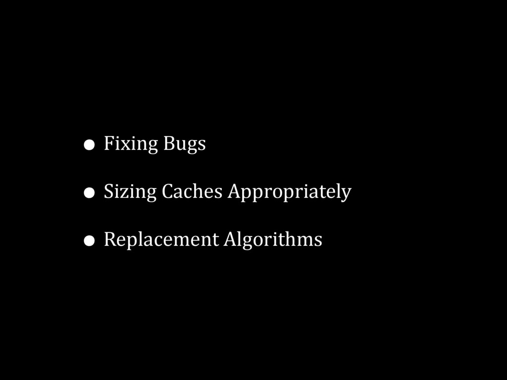 • Fixing Bugs • Sizing Caches Appropriately • R...