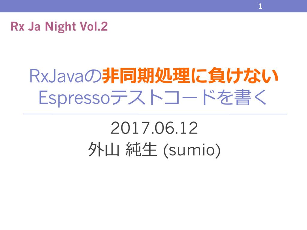 RxJavaの⾮同期処理に負けない Espressoテストコードを書く 2017.06.12 ...