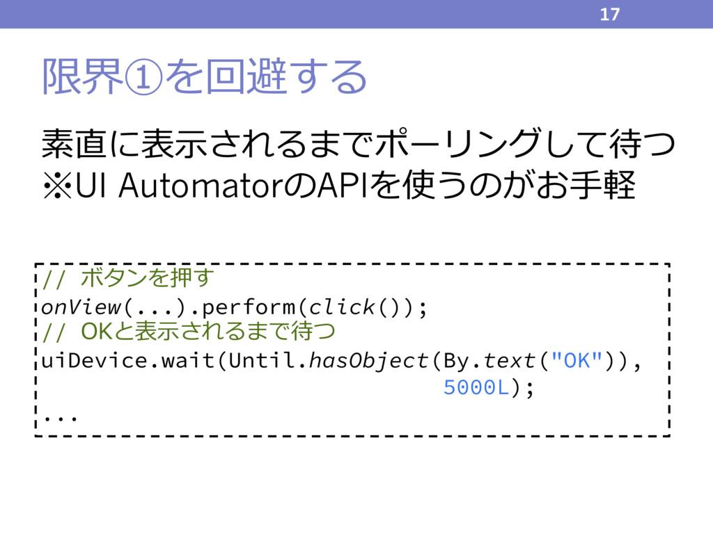 限界①を回避する 素直に表⽰されるまでポーリングして待つ ※UI AutomatorのAPIを...