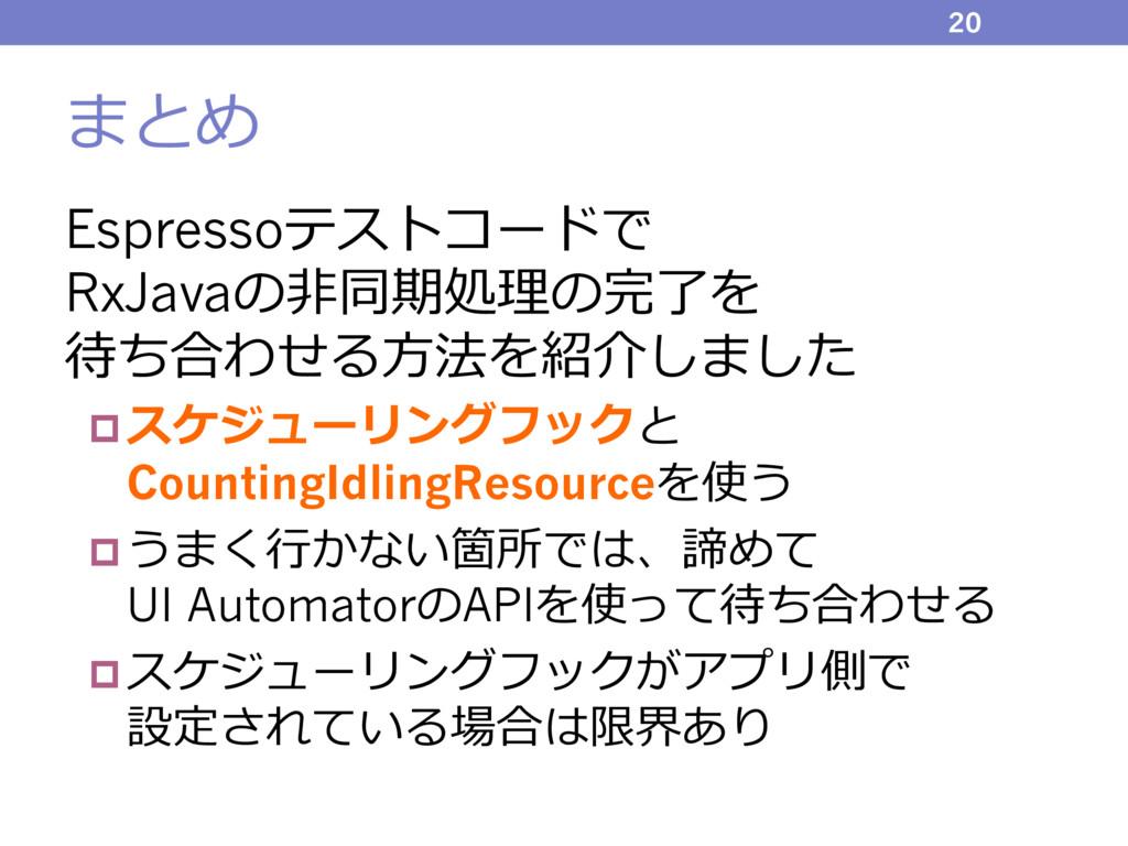 まとめ Espressoテストコードで RxJavaの⾮同期処理の完了を 待ち合わせる⽅法を紹...