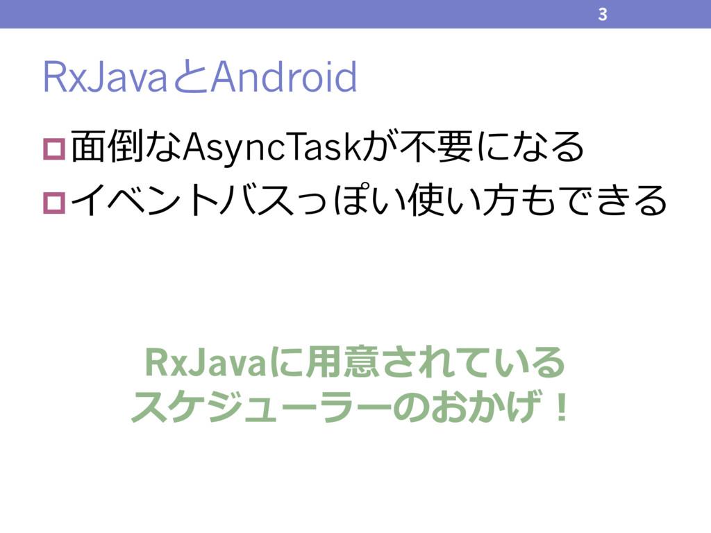 RxJavaとAndroid p⾯倒なAsyncTaskが不要になる pイベントバスっぽい使い...