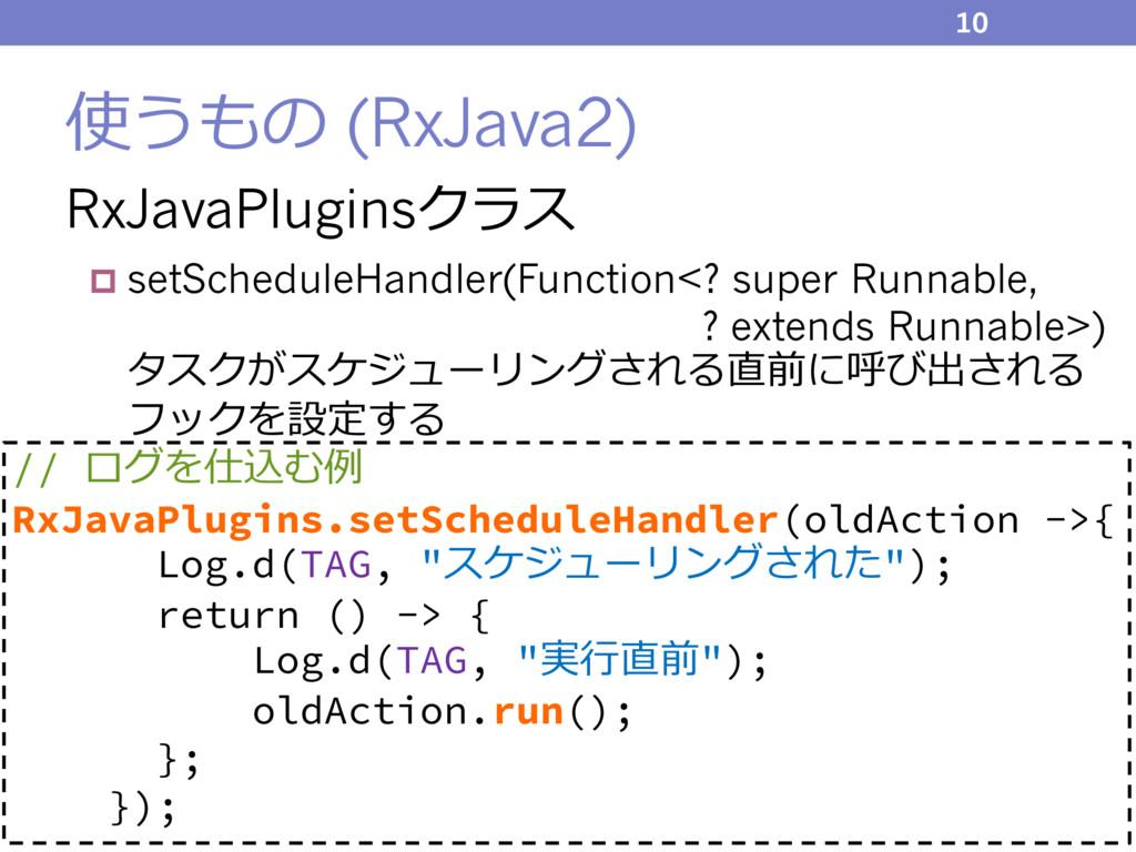使うもの (RxJava2) RxJavaPluginsクラス p setScheduleHa...