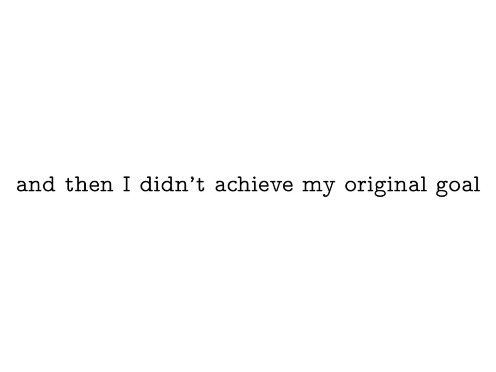 and then I didn't achieve my original goal