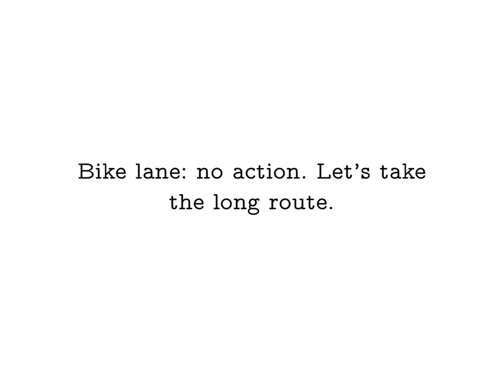 Bike lane: no action. Let's take the long route.