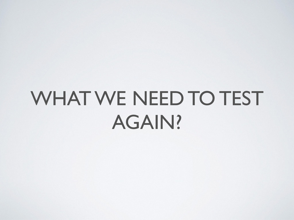 WHAT WE NEED TO TEST AGAIN?