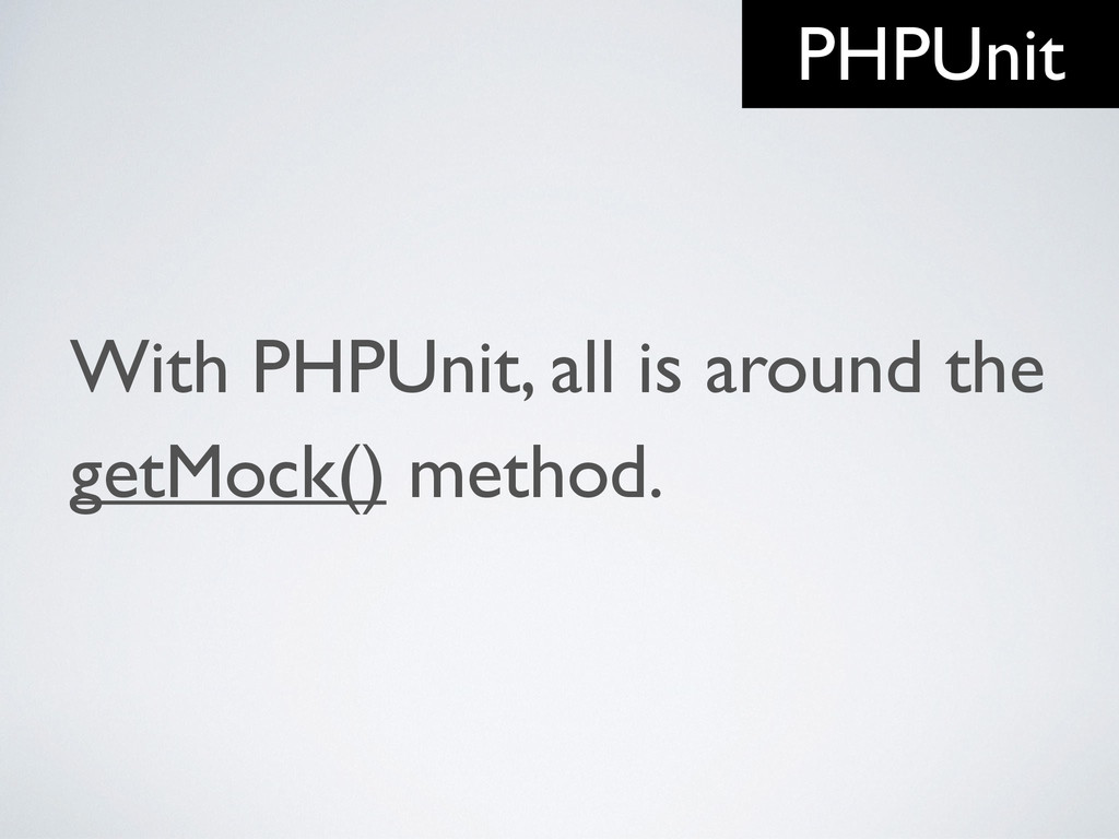 With PHPUnit, all is around the getMock() metho...