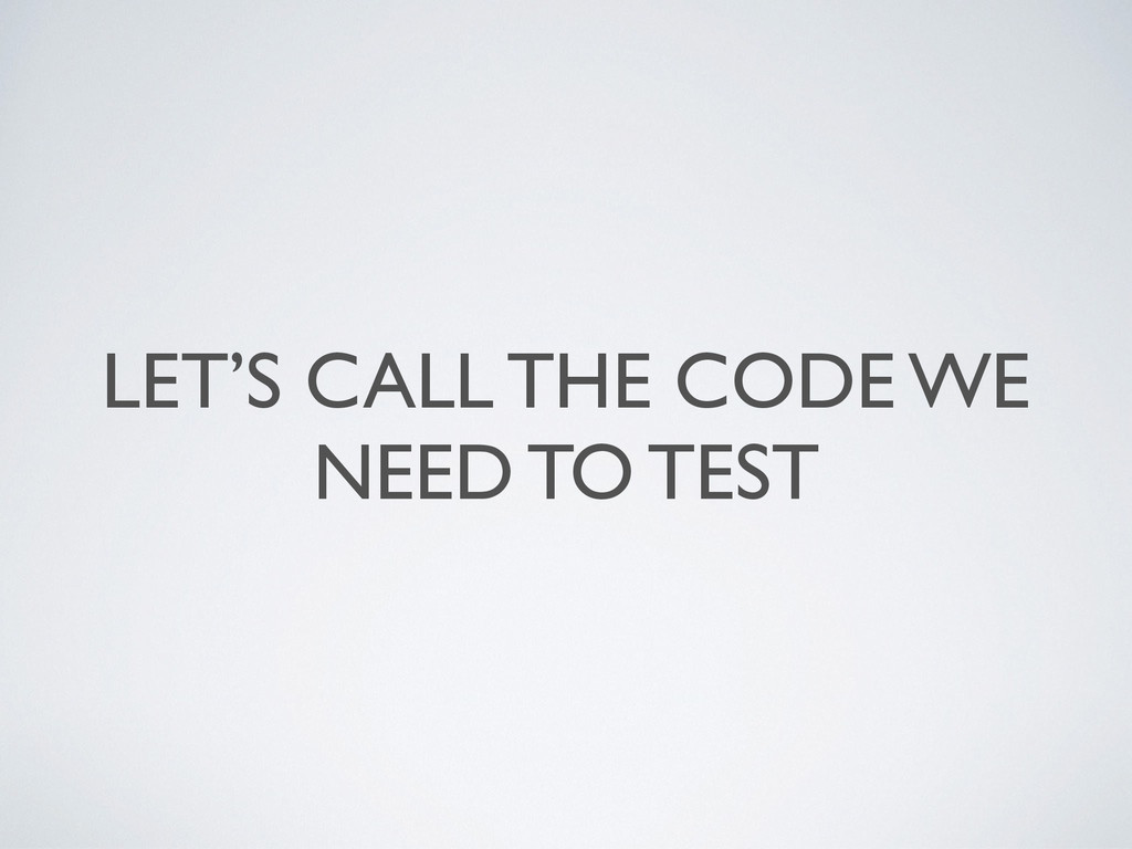 LET'S CALL THE CODE WE NEED TO TEST