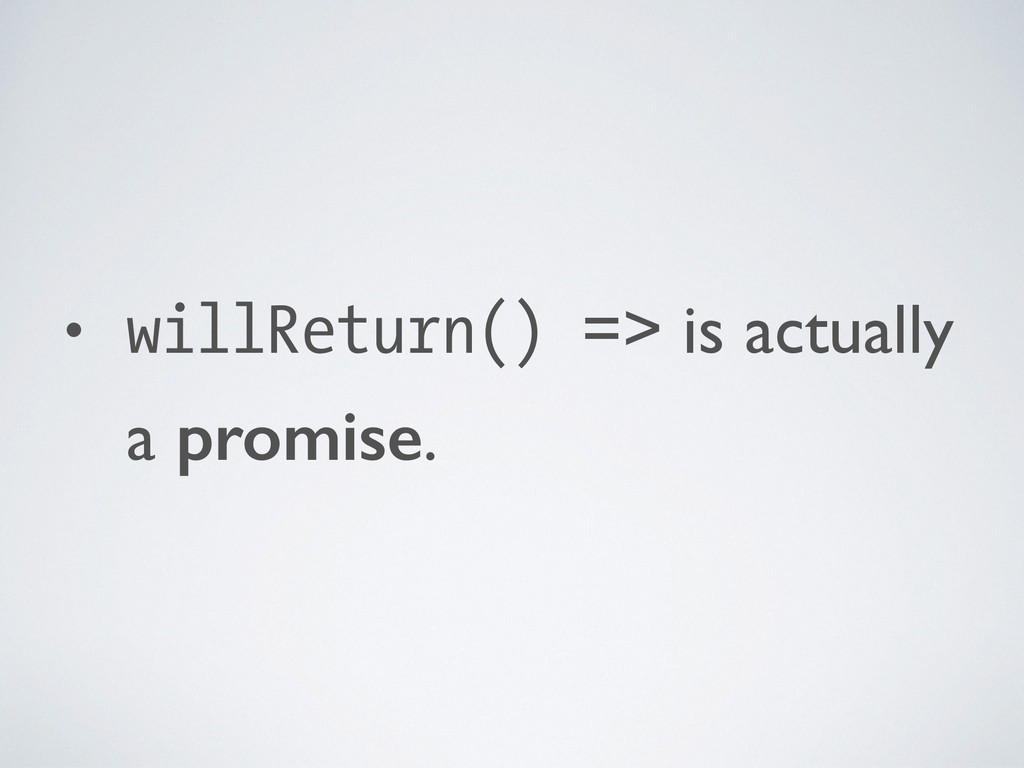 • willReturn() => is actually a promise.