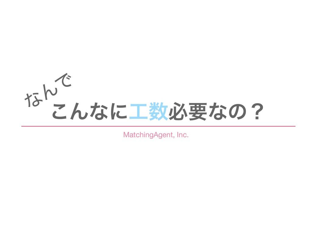 ͜Μͳʹඞཁͳͷʁ ͳ ΜͰ MatchingAgent, Inc.
