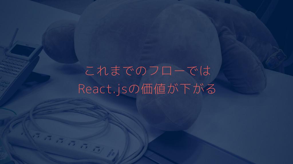 これまでのフローでは React.jsの価値が下がる