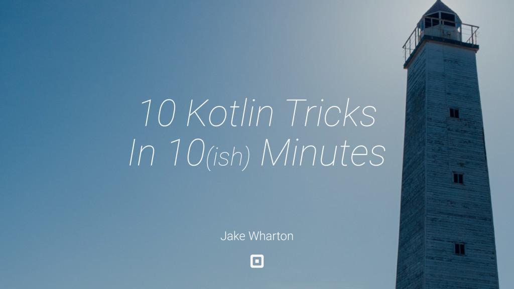 Jake Wharton 10 Kotlin Tricks In 10(ish) Minutes
