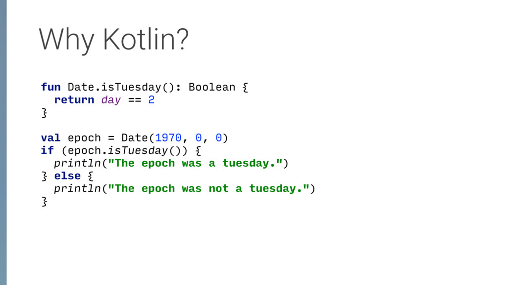 Why Kotlin? fun Date.isTuesday(): Boolean {